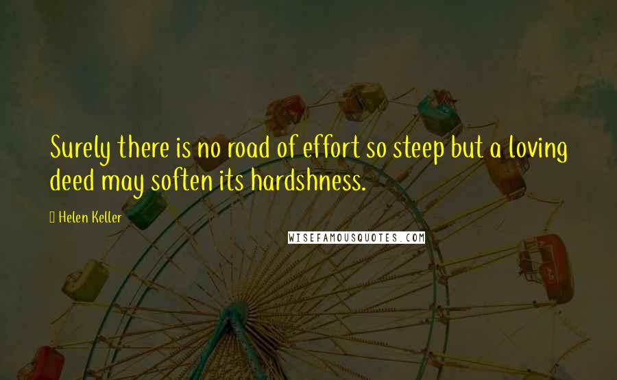 Helen Keller quotes: Surely there is no road of effort so steep but a loving deed may soften its hardshness.