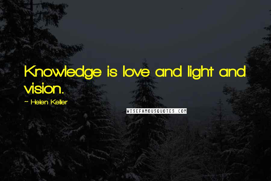 Helen Keller quotes: Knowledge is love and light and vision.