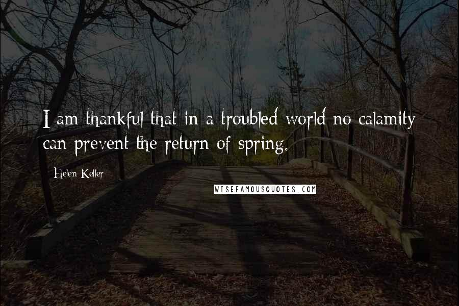 Helen Keller quotes: I am thankful that in a troubled world no calamity can prevent the return of spring.