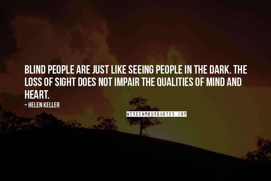 Helen Keller quotes: Blind people are just like seeing people in the dark. The loss of sight does not impair the qualities of mind and heart.