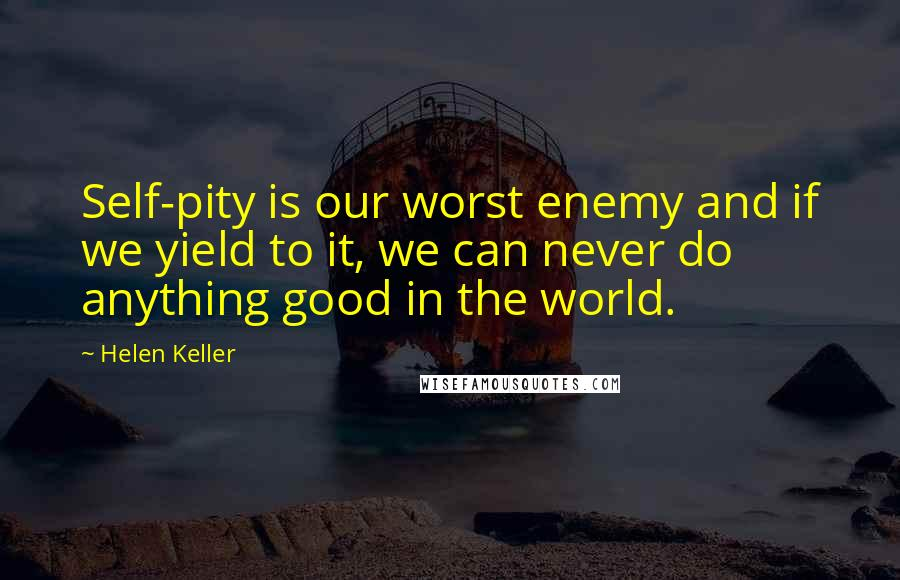 Helen Keller quotes: Self-pity is our worst enemy and if we yield to it, we can never do anything good in the world.