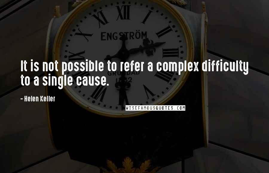 Helen Keller quotes: It is not possible to refer a complex difficulty to a single cause.