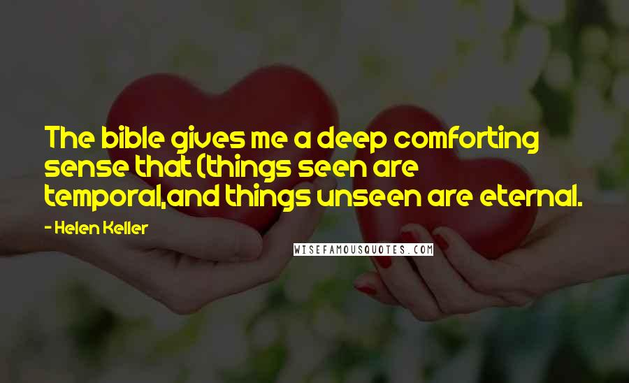 Helen Keller quotes: The bible gives me a deep comforting sense that (things seen are temporal,and things unseen are eternal.