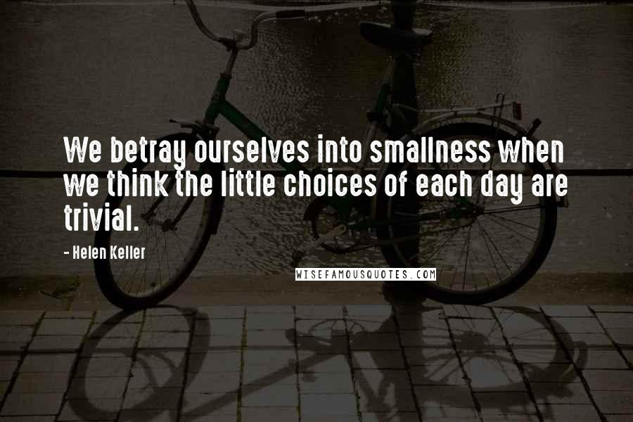 Helen Keller quotes: We betray ourselves into smallness when we think the little choices of each day are trivial.