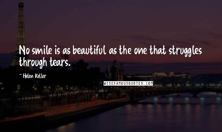 Helen Keller quotes: No smile is as beautiful as the one that struggles through tears.