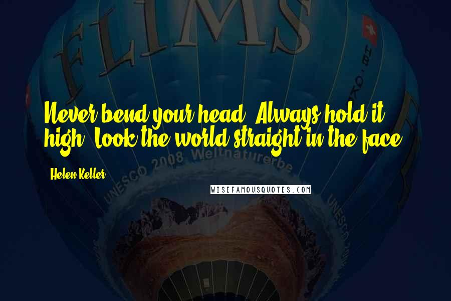 Helen Keller quotes: Never bend your head. Always hold it high. Look the world straight in the face.