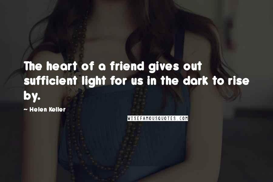 Helen Keller quotes: The heart of a friend gives out sufficient light for us in the dark to rise by.
