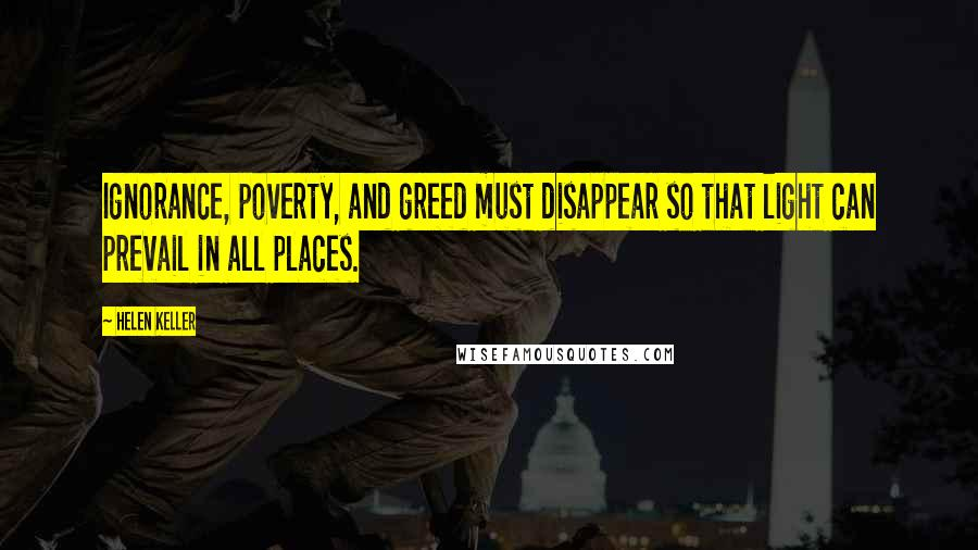 Helen Keller quotes: Ignorance, poverty, and greed must disappear so that light can prevail in all places.