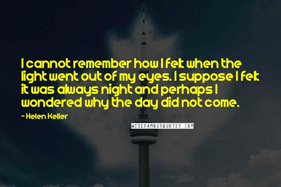 Helen Keller quotes: I cannot remember how I felt when the light went out of my eyes. I suppose I felt it was always night and perhaps I wondered why the day did