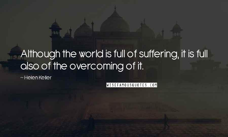 Helen Keller quotes: Although the world is full of suffering, it is full also of the overcoming of it.