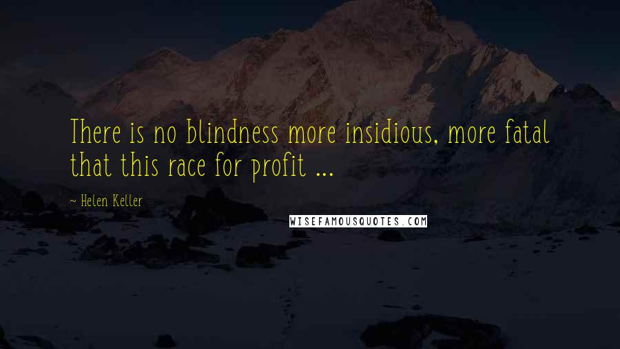 Helen Keller quotes: There is no blindness more insidious, more fatal that this race for profit ...