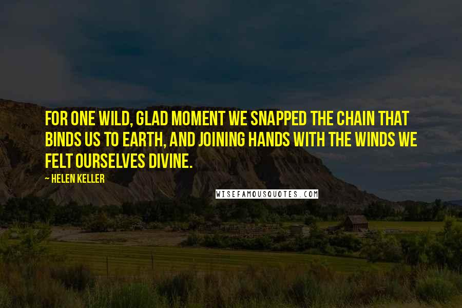 Helen Keller quotes: For one wild, glad moment we snapped the chain that binds us to earth, and joining hands with the winds we felt ourselves divine.