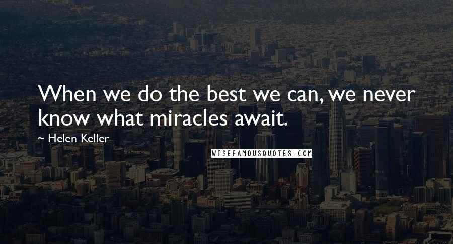 Helen Keller quotes: When we do the best we can, we never know what miracles await.