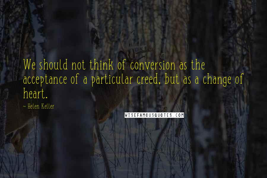 Helen Keller quotes: We should not think of conversion as the acceptance of a particular creed, but as a change of heart.