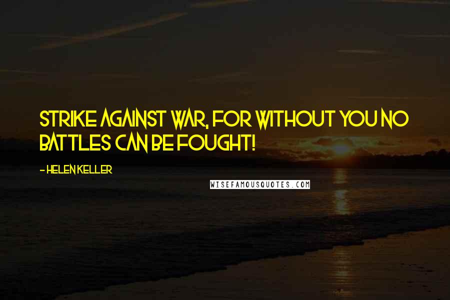 Helen Keller quotes: Strike against war, for without you no battles can be fought!