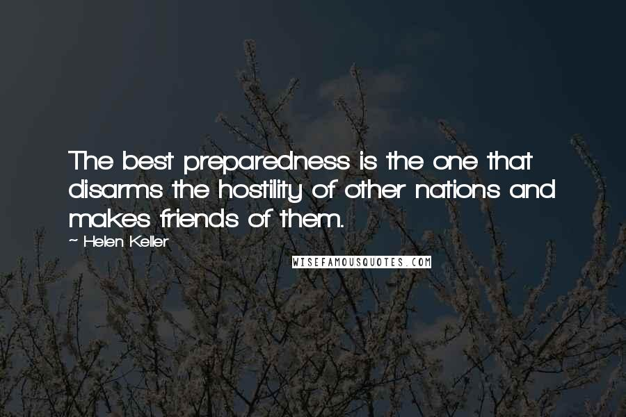 Helen Keller quotes: The best preparedness is the one that disarms the hostility of other nations and makes friends of them.