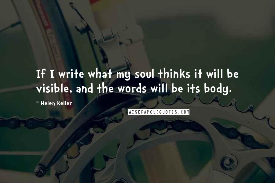 Helen Keller quotes: If I write what my soul thinks it will be visible, and the words will be its body.