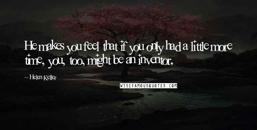 Helen Keller quotes: He makes you feel that if you only had a little more time, you, too, might be an inventor.