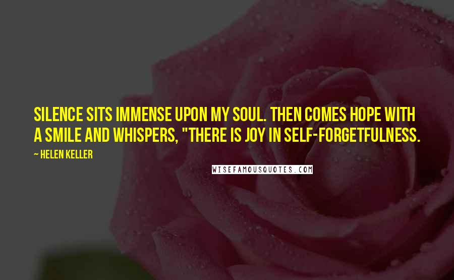 "Helen Keller quotes: Silence sits immense upon my soul. Then comes hope with a smile and whispers, ""There is joy in self-forgetfulness."