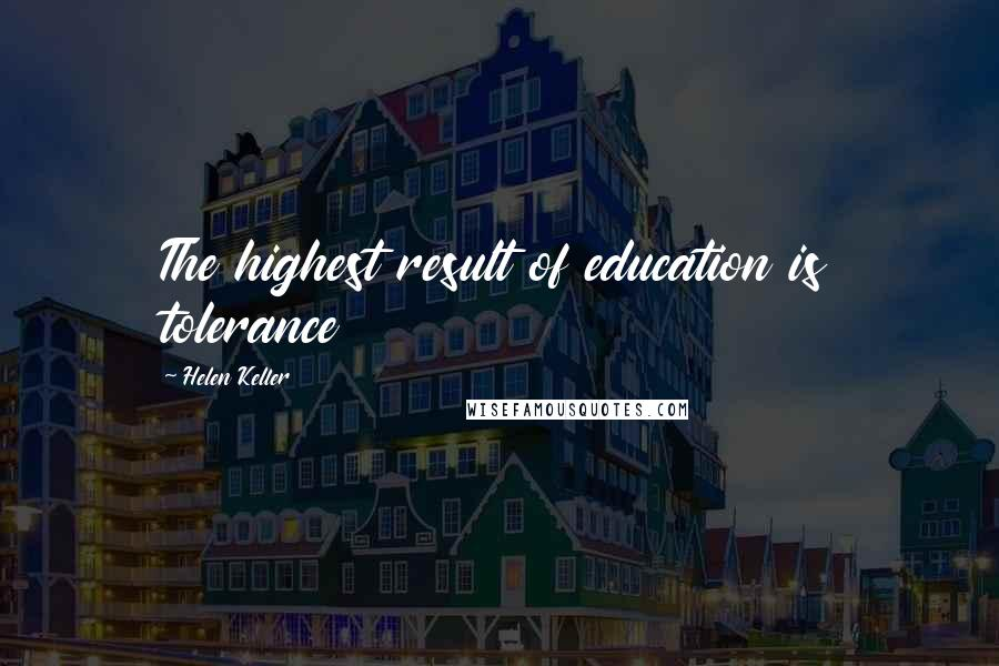 Helen Keller quotes: The highest result of education is tolerance