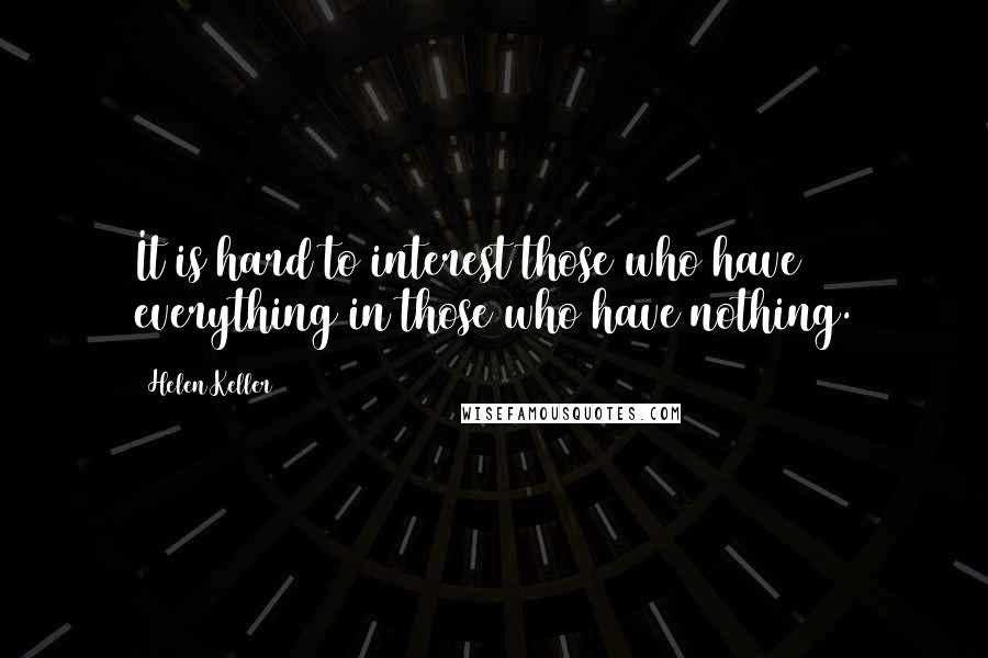 Helen Keller quotes: It is hard to interest those who have everything in those who have nothing.