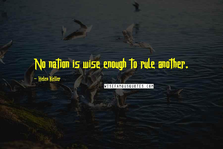 Helen Keller quotes: No nation is wise enough to rule another.