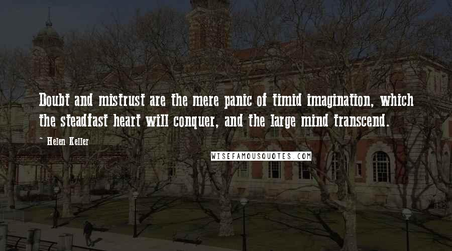 Helen Keller quotes: Doubt and mistrust are the mere panic of timid imagination, which the steadfast heart will conquer, and the large mind transcend.