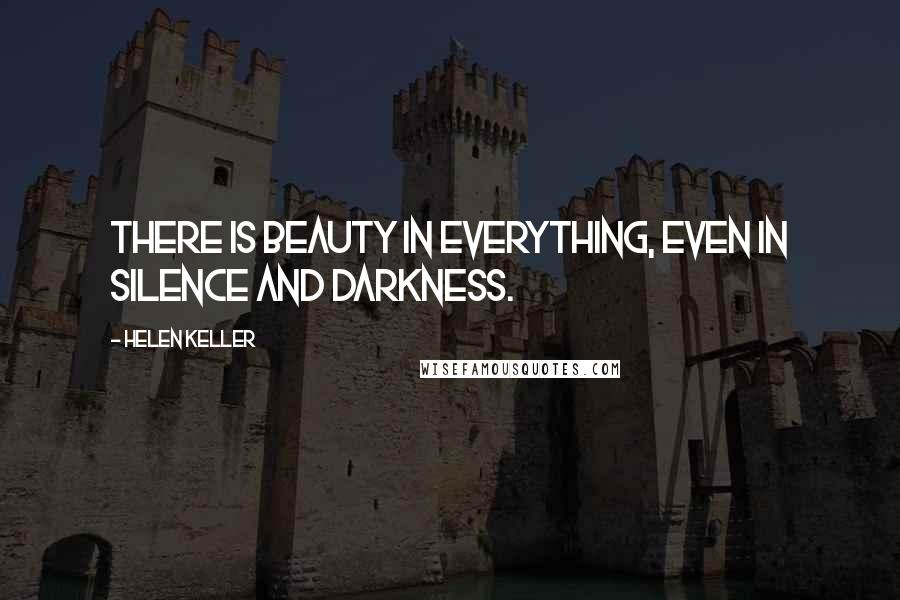 Helen Keller quotes: There is beauty in everything, even in silence and darkness.