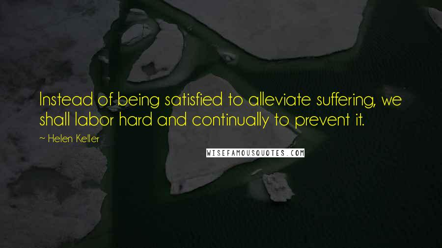 Helen Keller quotes: Instead of being satisfied to alleviate suffering, we shall labor hard and continually to prevent it.