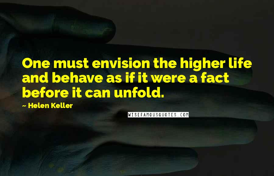 Helen Keller quotes: One must envision the higher life and behave as if it were a fact before it can unfold.