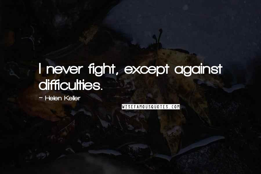 Helen Keller quotes: I never fight, except against difficulties.