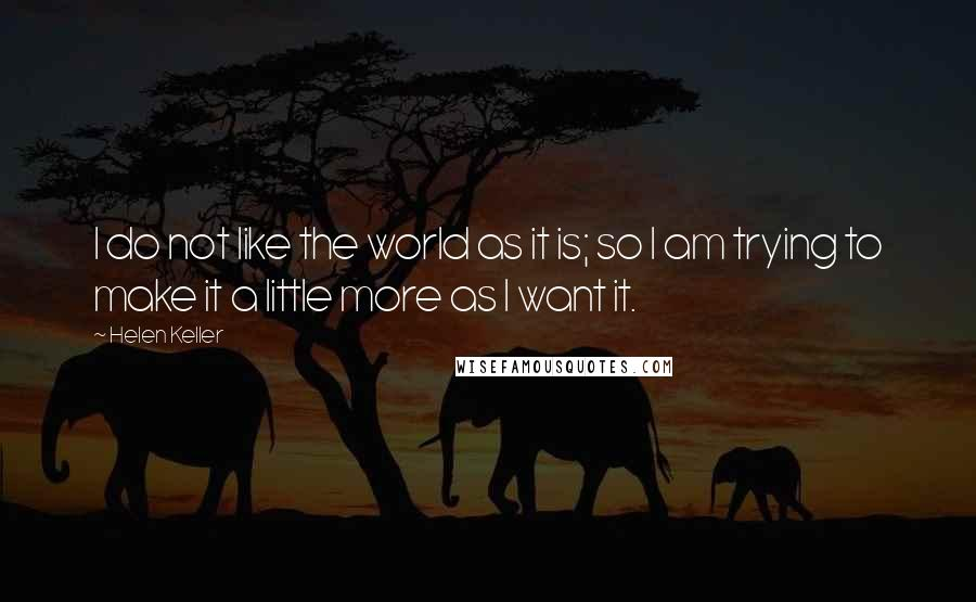 Helen Keller quotes: I do not like the world as it is; so I am trying to make it a little more as I want it.
