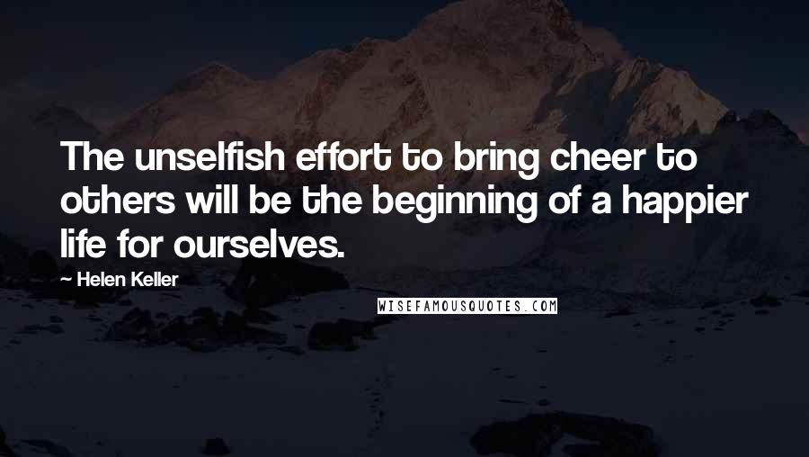 Helen Keller quotes: The unselfish effort to bring cheer to others will be the beginning of a happier life for ourselves.