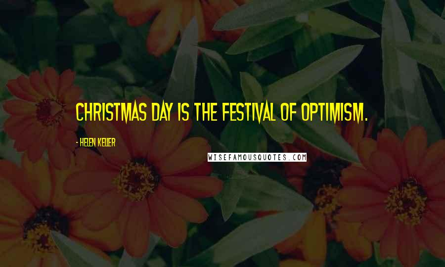 Helen Keller quotes: Christmas Day is the festival of optimism.