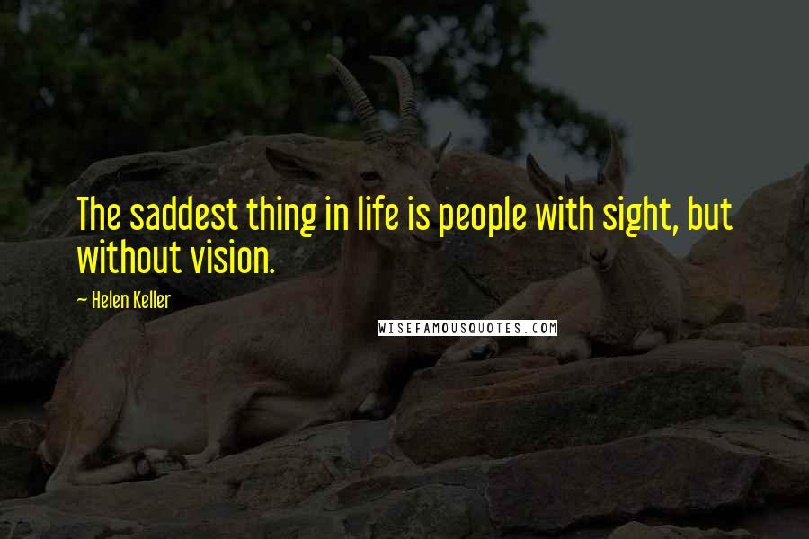 Helen Keller quotes: The saddest thing in life is people with sight, but without vision.