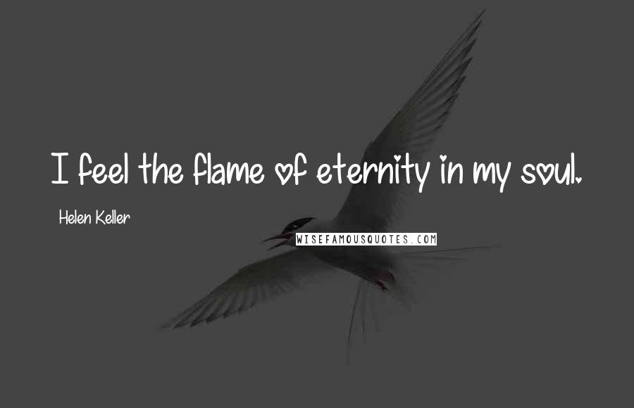 Helen Keller quotes: I feel the flame of eternity in my soul.