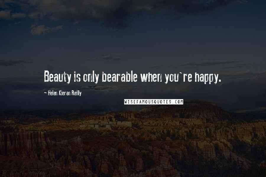 Helen Kieran Reilly quotes: Beauty is only bearable when you're happy.