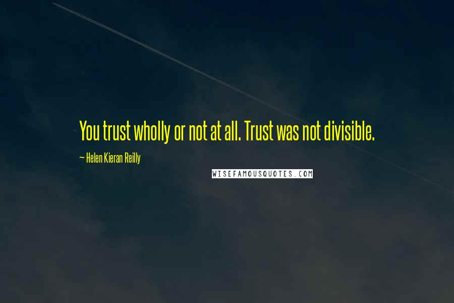 Helen Kieran Reilly quotes: You trust wholly or not at all. Trust was not divisible.