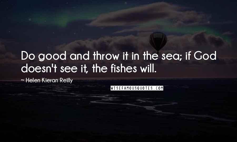 Helen Kieran Reilly quotes: Do good and throw it in the sea; if God doesn't see it, the fishes will.
