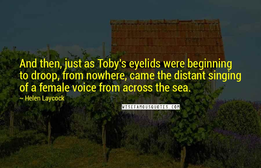 Helen Laycock quotes: And then, just as Toby's eyelids were beginning to droop, from nowhere, came the distant singing of a female voice from across the sea.
