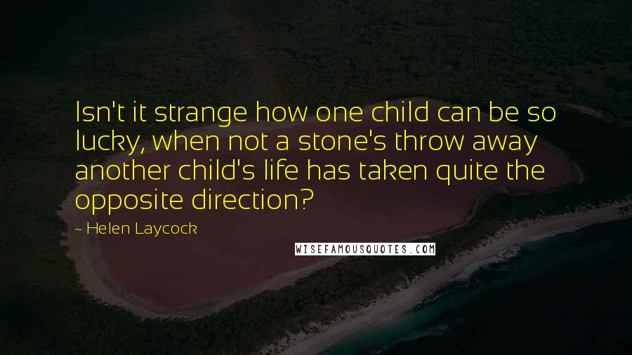 Helen Laycock quotes: Isn't it strange how one child can be so lucky, when not a stone's throw away another child's life has taken quite the opposite direction?