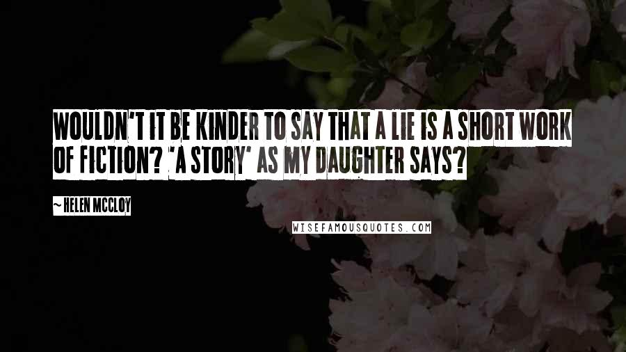 Helen McCloy quotes: Wouldn't it be kinder to say that a lie is a short work of fiction? 'A story' as my daughter says?