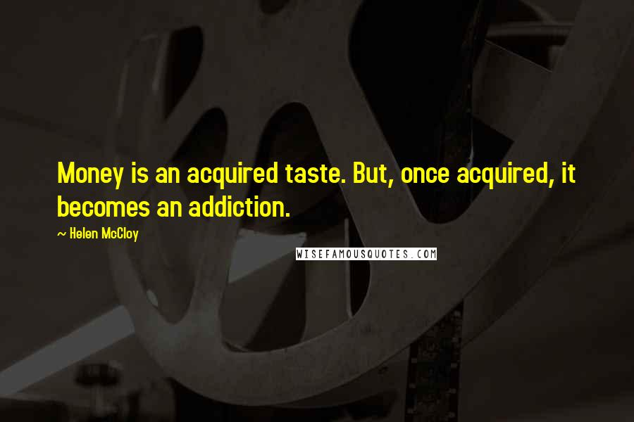 Helen McCloy quotes: Money is an acquired taste. But, once acquired, it becomes an addiction.