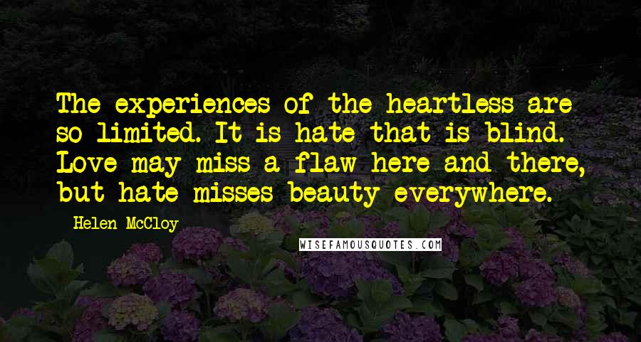 Helen McCloy quotes: The experiences of the heartless are so limited. It is hate that is blind. Love may miss a flaw here and there, but hate misses beauty everywhere.