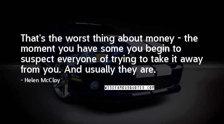 Helen McCloy quotes: That's the worst thing about money - the moment you have some you begin to suspect everyone of trying to take it away from you. And usually they are.