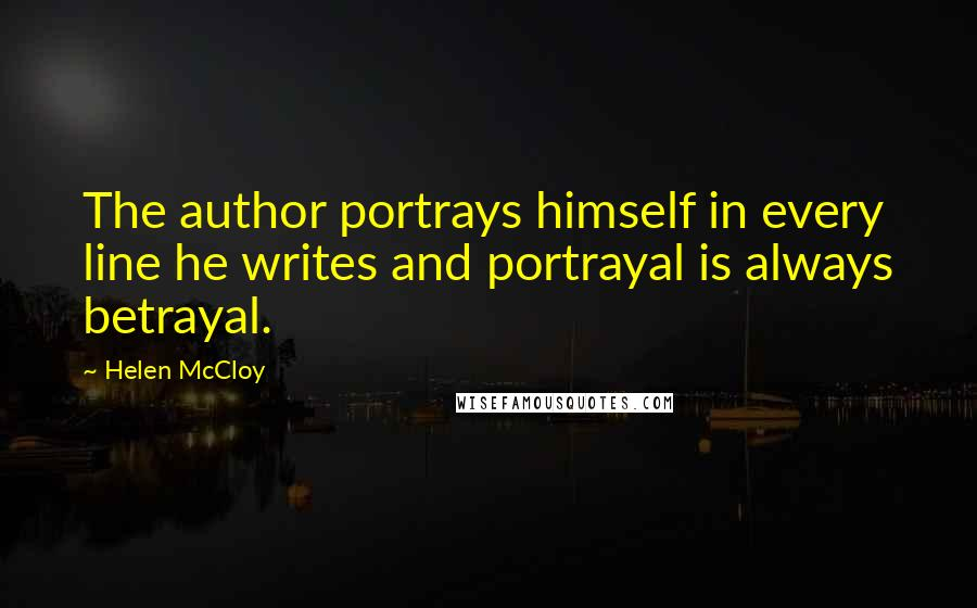 Helen McCloy quotes: The author portrays himself in every line he writes and portrayal is always betrayal.