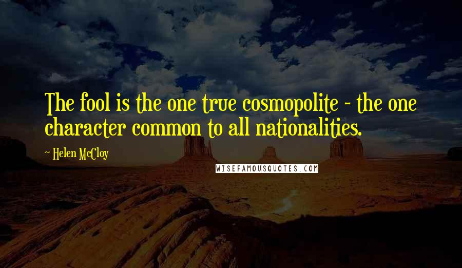 Helen McCloy quotes: The fool is the one true cosmopolite - the one character common to all nationalities.