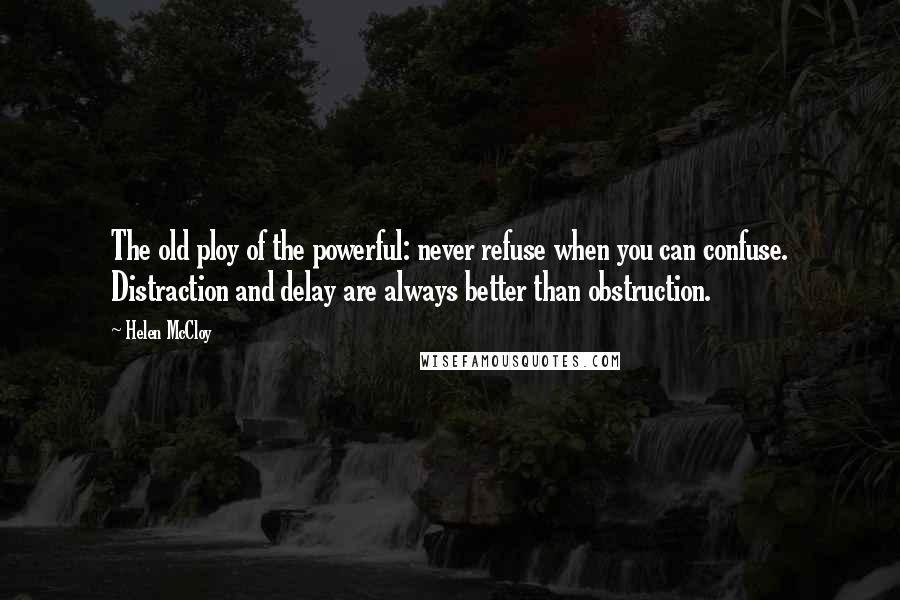 Helen McCloy quotes: The old ploy of the powerful: never refuse when you can confuse. Distraction and delay are always better than obstruction.