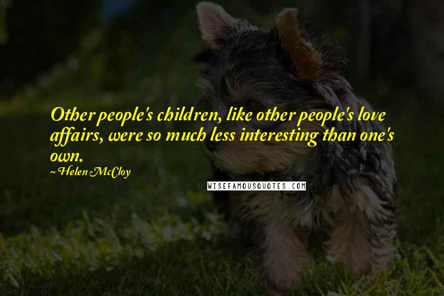 Helen McCloy quotes: Other people's children, like other people's love affairs, were so much less interesting than one's own.