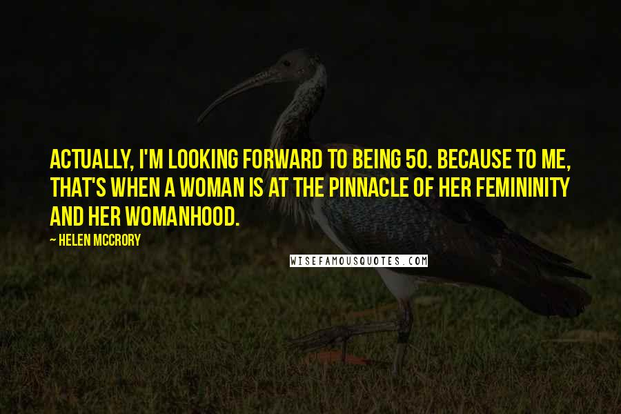 Helen McCrory quotes: Actually, I'm looking forward to being 50. Because to me, that's when a woman is at the pinnacle of her femininity and her womanhood.